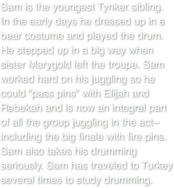 "Sam is the youngest Tynker sibling. In the early days he dressed up in a bear costume and played the drum. He stepped up in a big way when sister Marygold left the troupe. Sam worked hard on his juggling so he could ""pass pins"" with Elijah and Rebekah and is now an integral part of all the group juggling in the act--including the big finale with fire pins. Sam also takes his drumming seriously. Sam has traveled to Turkey several times to study drumming."